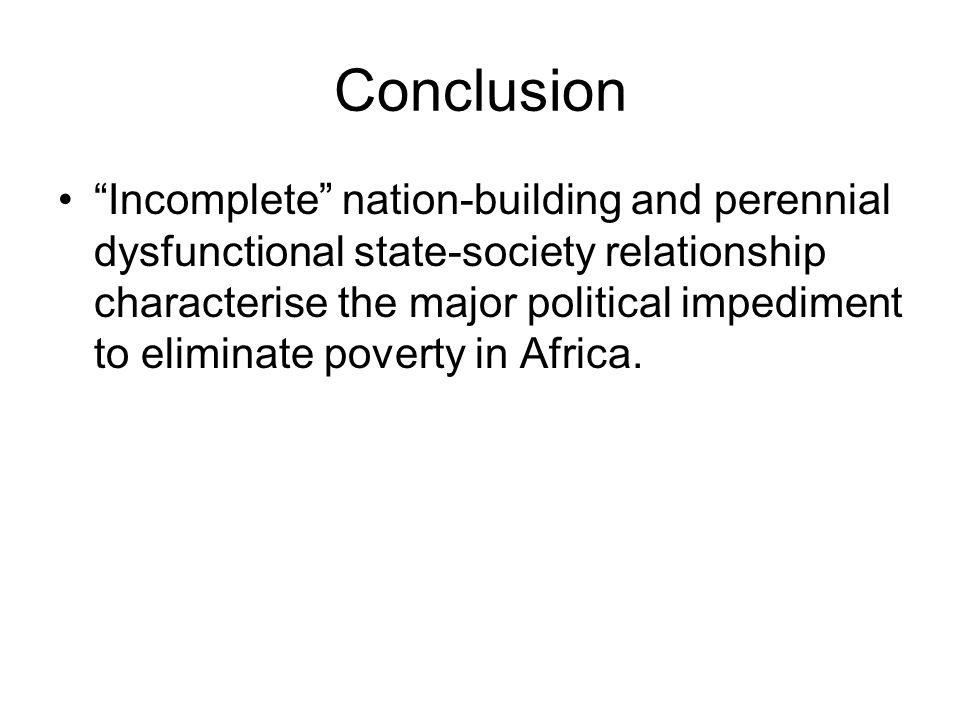 Conclusion Incomplete nation-building and perennial dysfunctional state-society relationship characterise the major political impediment to eliminate