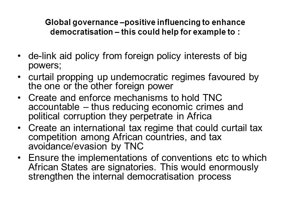 Global governance –positive influencing to enhance democratisation – this could help for example to : de-link aid policy from foreign policy interests