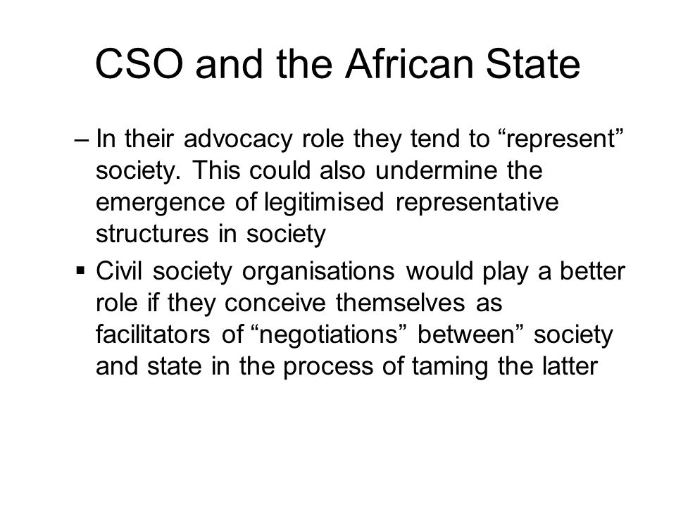 CSO and the African State –In their advocacy role they tend to represent society. This could also undermine the emergence of legitimised representativ