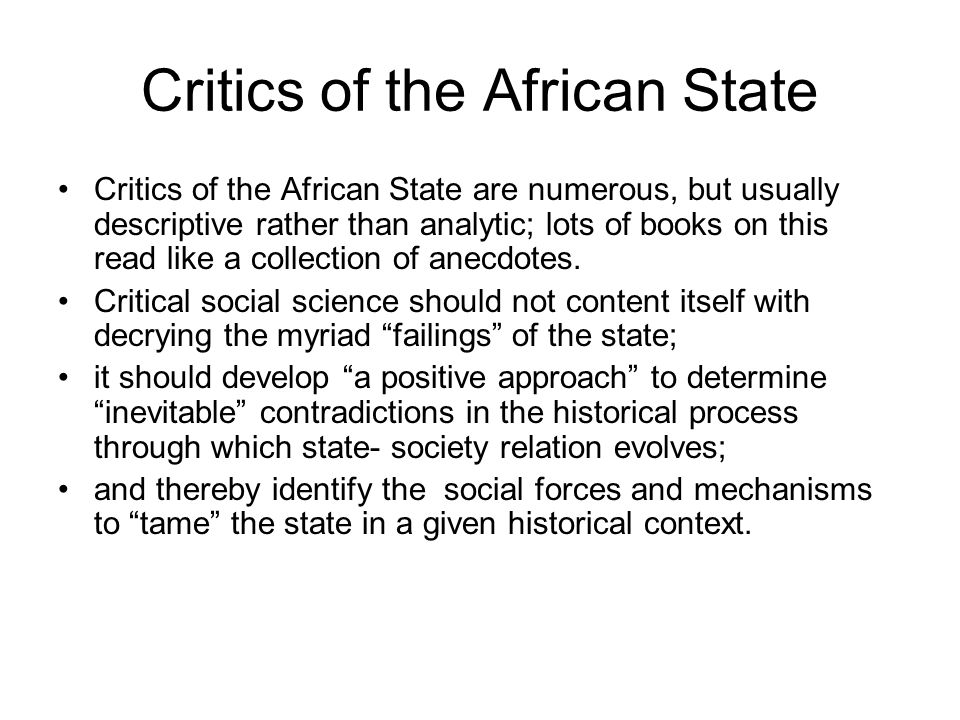 Critics of the African State Critics of the African State are numerous, but usually descriptive rather than analytic; lots of books on this read like