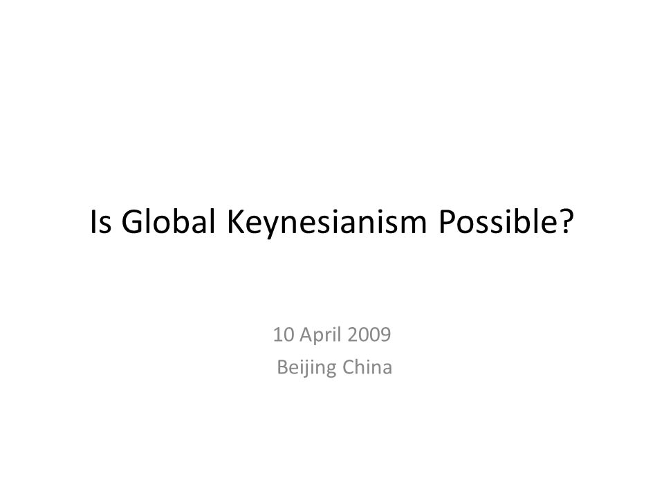 Is Global Keynesianism Possible? 10 April 2009 Beijing China