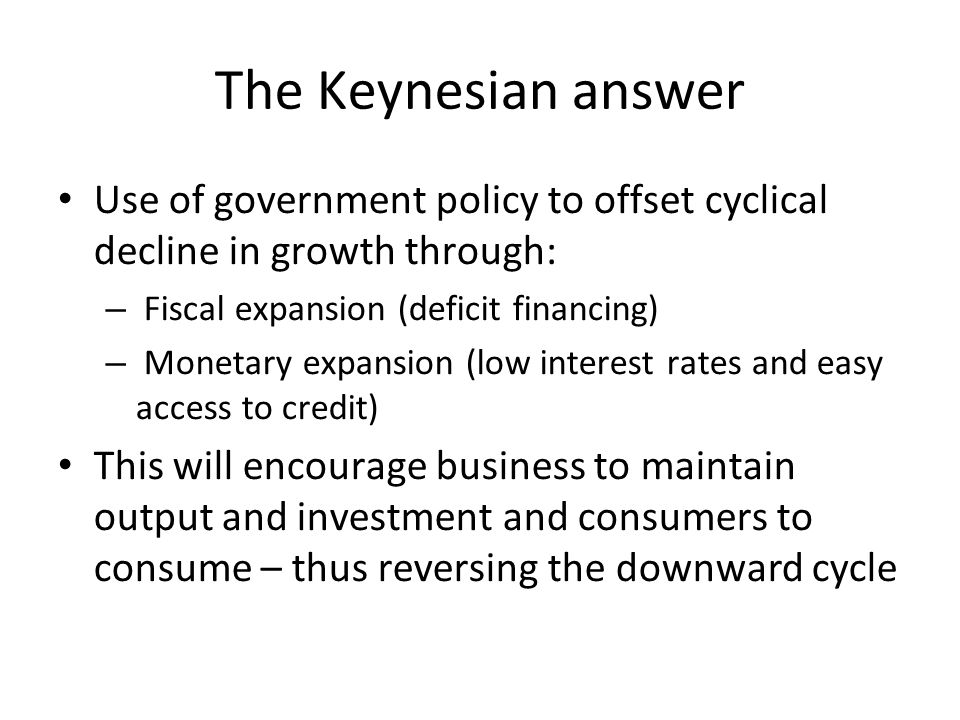 The Keynesian answer Use of government policy to offset cyclical decline in growth through: – Fiscal expansion (deficit financing) – Monetary expansio