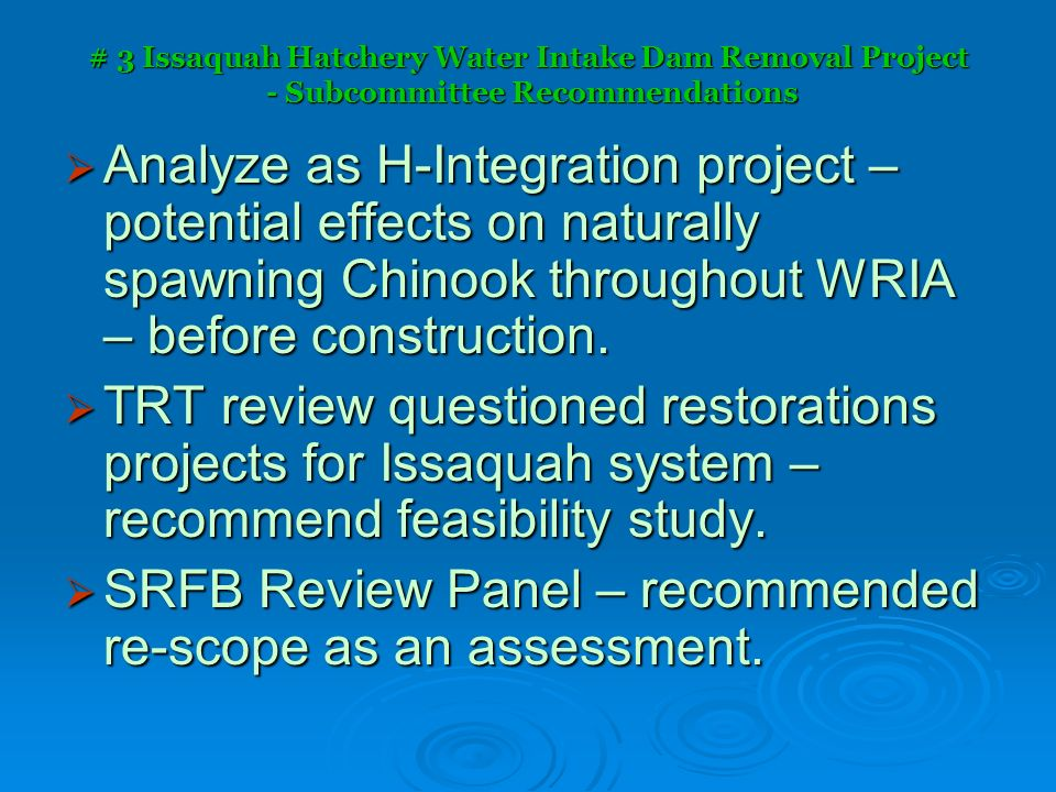 # 3 Issaquah Hatchery Water Intake Dam Removal Project - Subcommittee Recommendations Analyze as H-Integration project – potential effects on naturally spawning Chinook throughout WRIA – before construction.