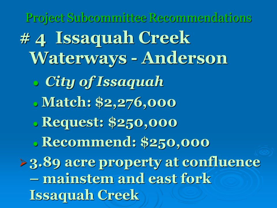 Project Subcommittee Recommendations # 4 Issaquah Creek Waterways - Anderson City of Issaquah City of Issaquah Match: $2,276,000 Match: $2,276,000 Request: $250,000 Request: $250,000 Recommend: $250,000 Recommend: $250,000 3.89 acre property at confluence – mainstem and east fork Issaquah Creek 3.89 acre property at confluence – mainstem and east fork Issaquah Creek