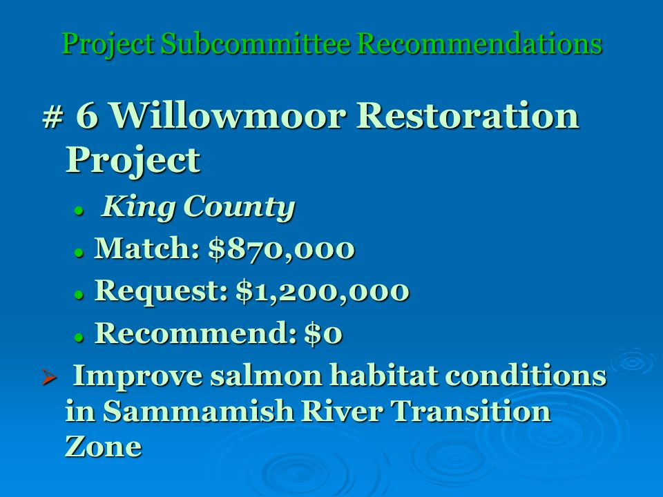 Project Subcommittee Recommendations # 6 Willowmoor Restoration Project King County King County Match: $870,000 Match: $870,000 Request: $1,200,000 Request: $1,200,000 Recommend: $0 Recommend: $0 Improve salmon habitat conditions in Sammamish River Transition Zone Improve salmon habitat conditions in Sammamish River Transition Zone