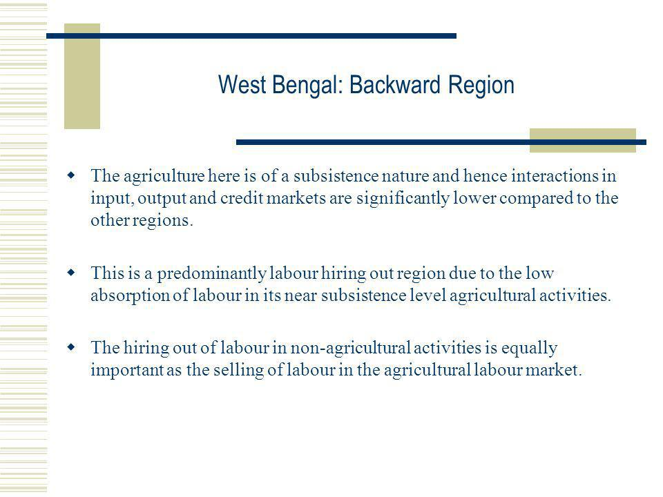West Bengal: Backward Region The agriculture here is of a subsistence nature and hence interactions in input, output and credit markets are significan