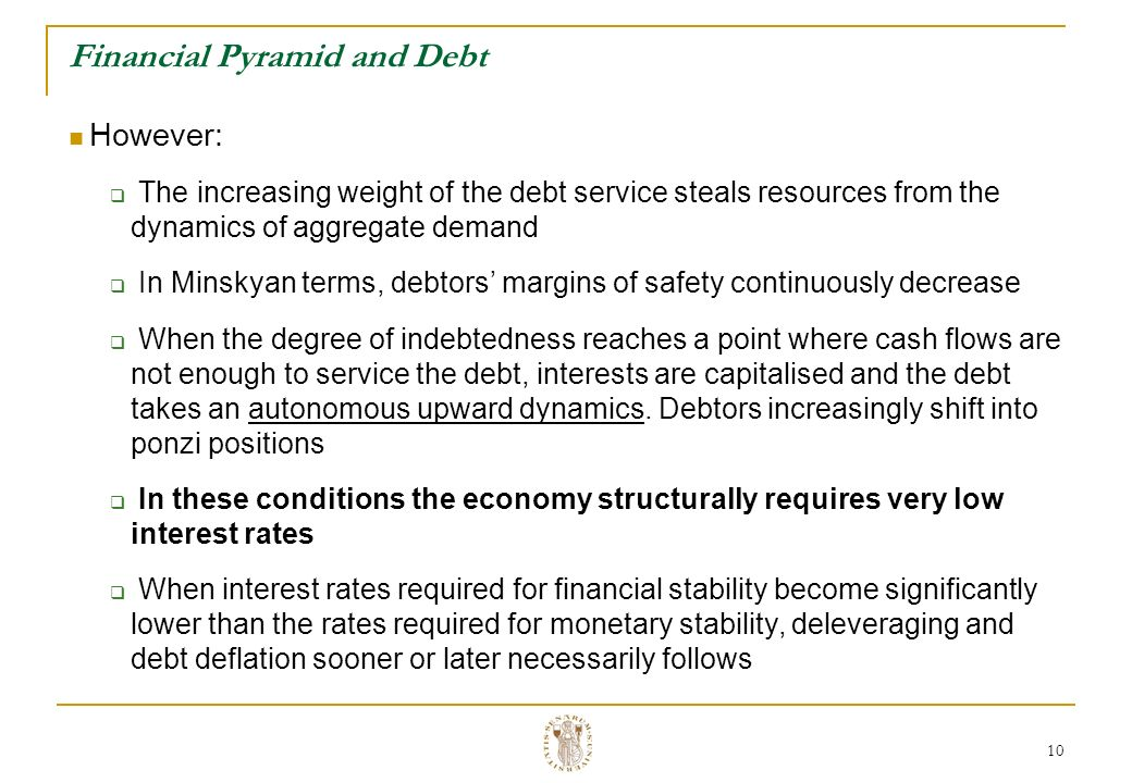 10 Financial Pyramid and Debt However: The increasing weight of the debt service steals resources from the dynamics of aggregate demand In Minskyan terms, debtors margins of safety continuously decrease When the degree of indebtedness reaches a point where cash flows are not enough to service the debt, interests are capitalised and the debt takes an autonomous upward dynamics.