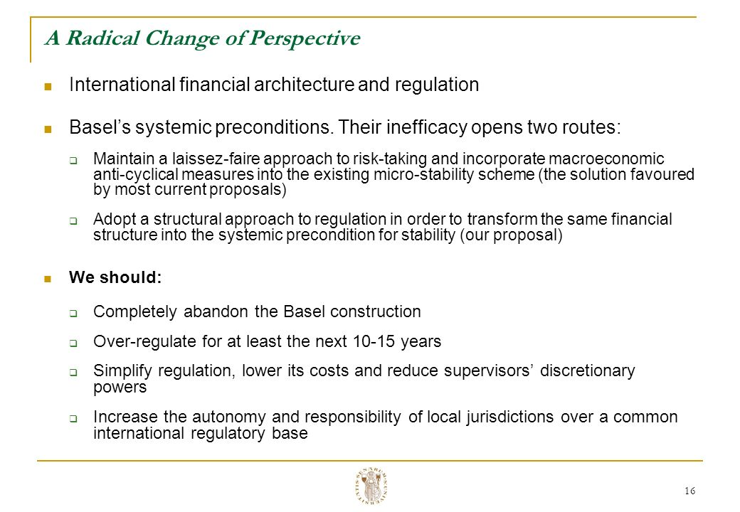 16 A Radical Change of Perspective International financial architecture and regulation Basels systemic preconditions.