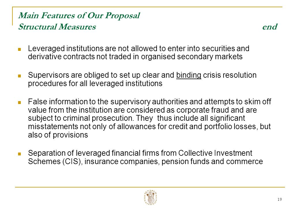 19 Main Features of Our Proposal Structural Measures end Leveraged institutions are not allowed to enter into securities and derivative contracts not traded in organised secondary markets Supervisors are obliged to set up clear and binding crisis resolution procedures for all leveraged institutions False information to the supervisory authorities and attempts to skim off value from the institution are considered as corporate fraud and are subject to criminal prosecution.