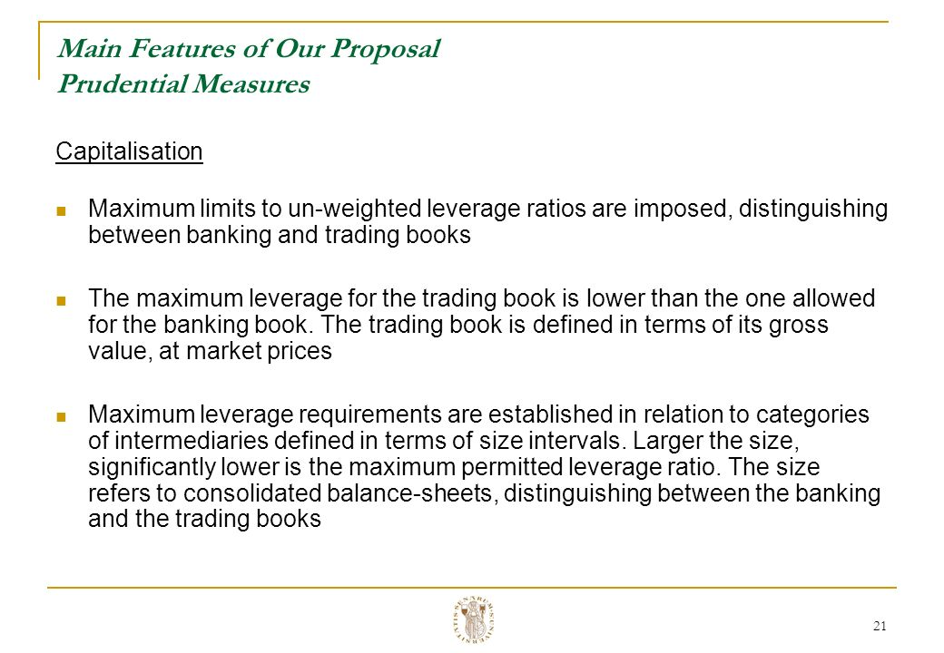 21 Main Features of Our Proposal Prudential Measures Capitalisation Maximum limits to un-weighted leverage ratios are imposed, distinguishing between banking and trading books The maximum leverage for the trading book is lower than the one allowed for the banking book.