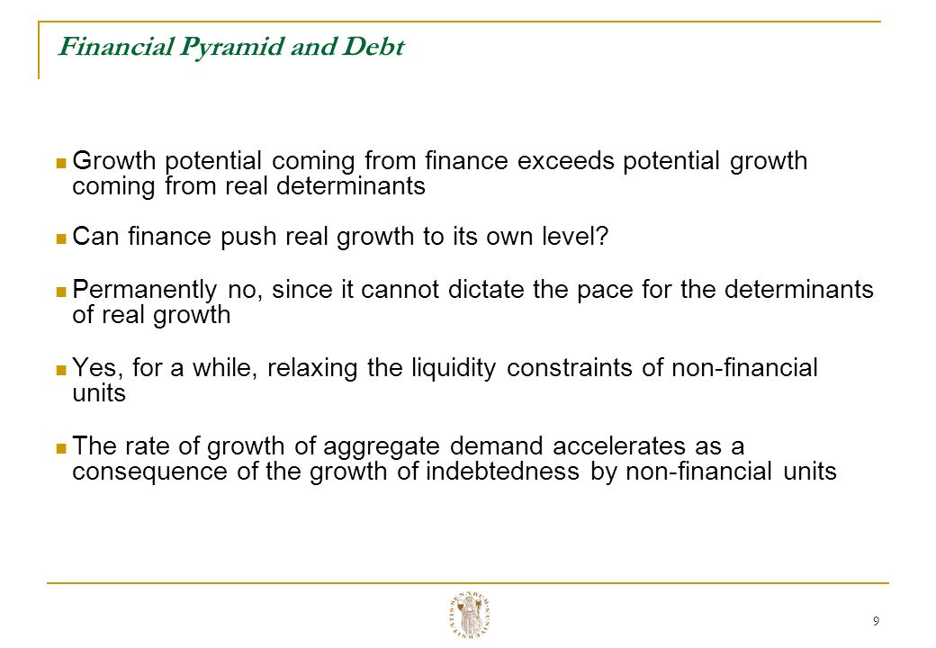9 Financial Pyramid and Debt Growth potential coming from finance exceeds potential growth coming from real determinants Can finance push real growth to its own level.