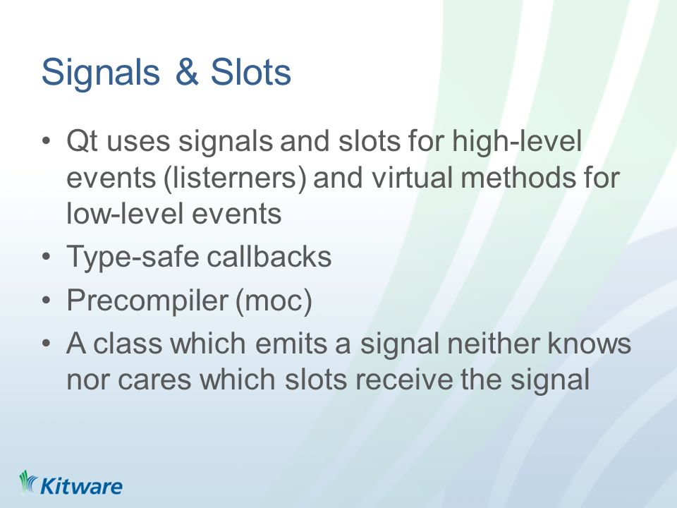 Signals & Slots Qt uses signals and slots for high-level events (listerners) and virtual methods for low-level events Type-safe callbacks Precompiler (moc) A class which emits a signal neither knows nor cares which slots receive the signal