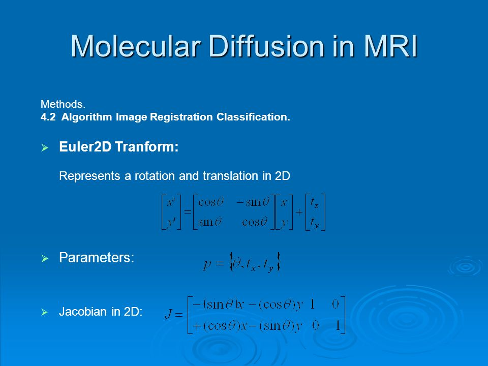 Molecular Diffusion in MRI Methods. 4.2 Algorithm Image Registration Classification. Euler2D Tranform: Represents a rotation and translation in 2D Par