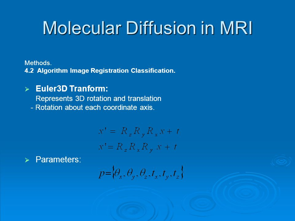 Molecular Diffusion in MRI Methods. 4.2 Algorithm Image Registration Classification. Euler3D Tranform: Represents 3D rotation and translation - Rotati