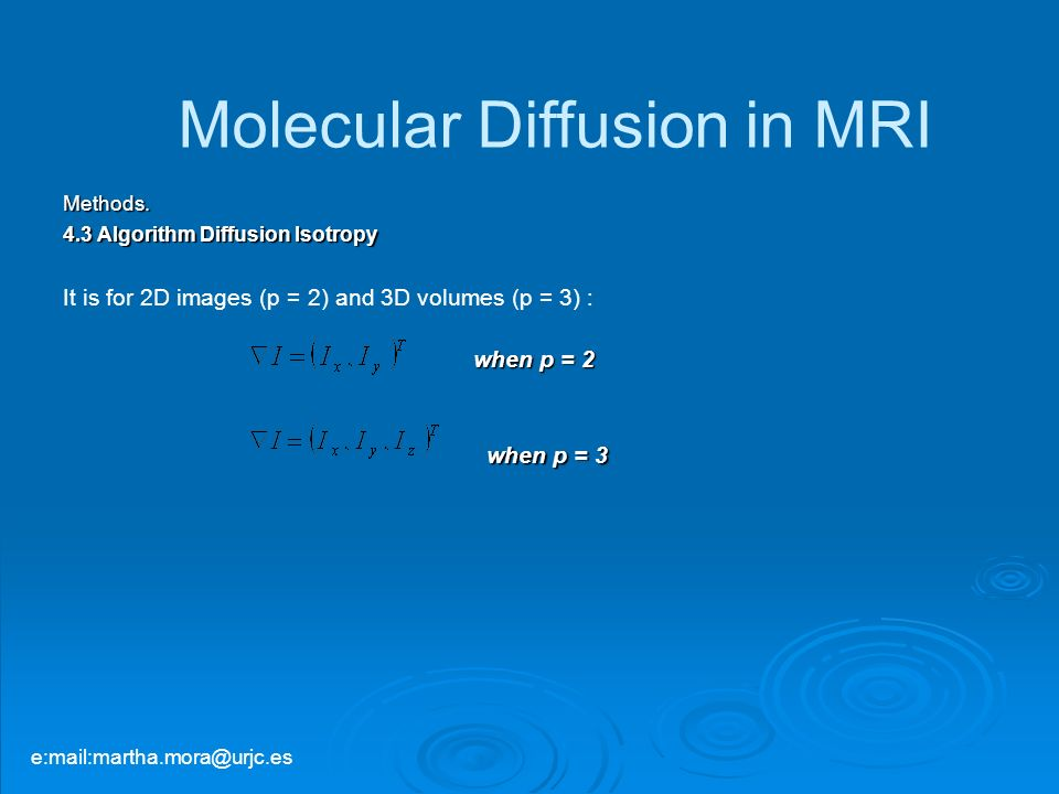 Methods. 4.3 Algorithm Diffusion Isotropy It is for 2D images (p = 2) and 3D volumes (p = 3) : when p = 3 Molecular Diffusion in MRI when p = 2 e:mail