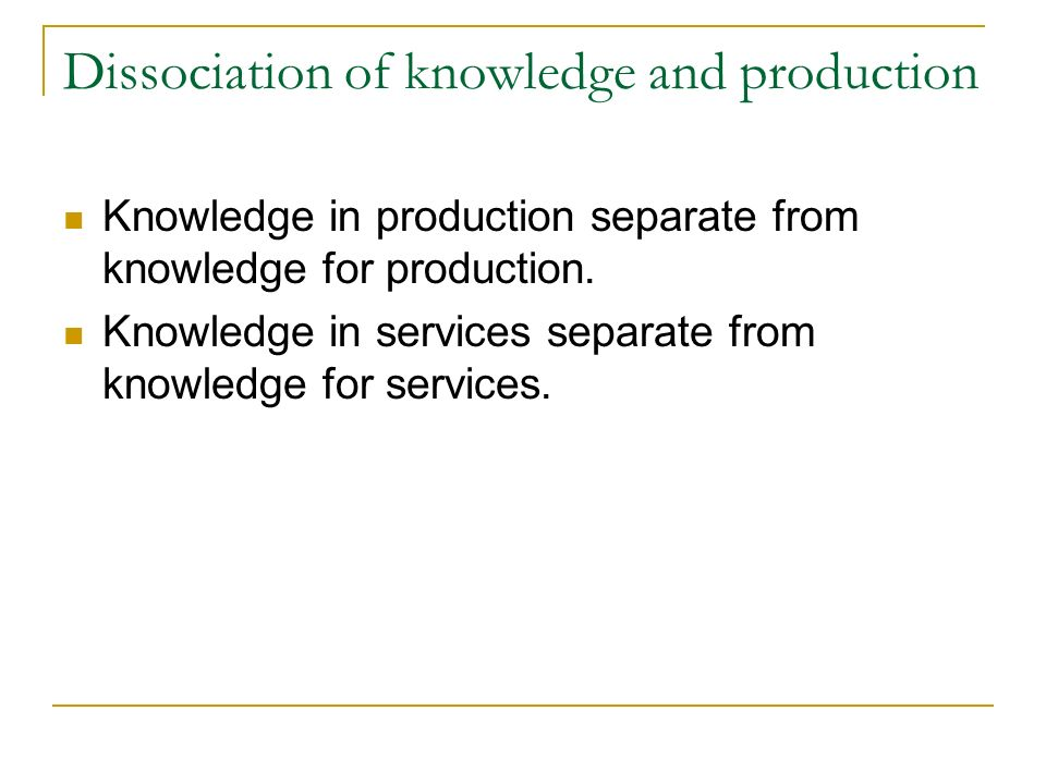 Dissociation of knowledge and production Knowledge in production separate from knowledge for production.