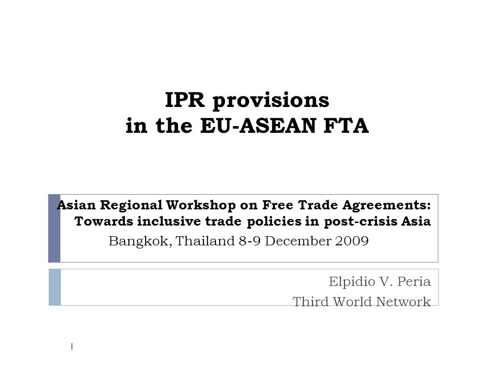 IPR provisions in the EU-ASEAN FTA Asian Regional Workshop on Free Trade Agreements: Towards inclusive trade policies in post-crisis Asia Bangkok, Thailand 8-9 December 2009 Elpidio V.