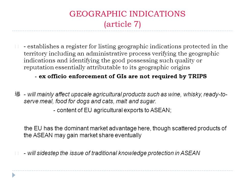 GEOGRAPHIC INDICATIONS (article 7) - establishes a register for listing geographic indications protected in the territory including an administrative process verifying the geographic indications and identifying the good possessing such quality or reputation essentially attributable to its geographic origins - ex officio enforcement of GIs are not required by TRIPS - will mainly affect upscale agricultural products such as wine, whisky, ready-to- serve meal, food for dogs and cats, malt and sugar.