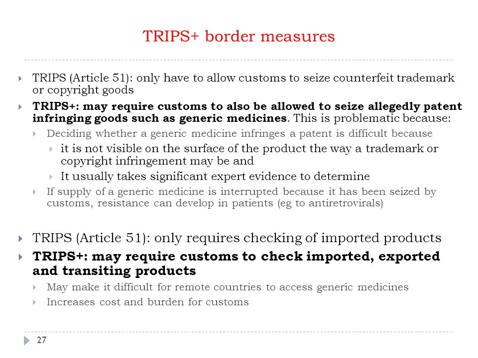 27 TRIPS+ border measures TRIPS (Article 51): only have to allow customs to seize counterfeit trademark or copyright goods TRIPS+: may require customs to also be allowed to seize allegedly patent infringing goods such as generic medicines.