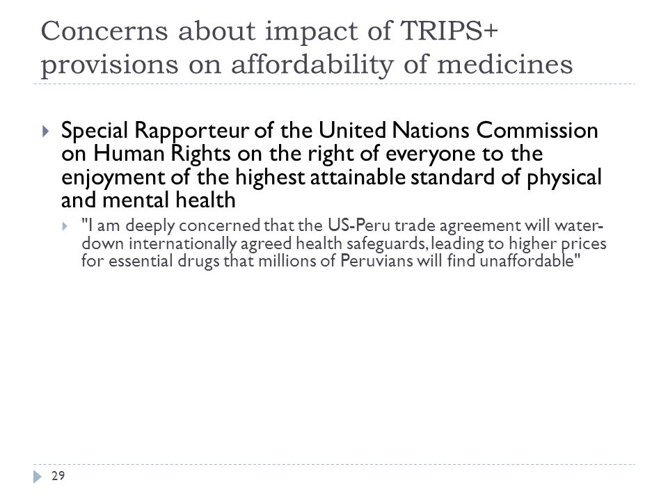 Concerns about impact of TRIPS+ provisions on affordability of medicines 29 Special Rapporteur of the United Nations Commission on Human Rights on the right of everyone to the enjoyment of the highest attainable standard of physical and mental health I am deeply concerned that the US-Peru trade agreement will water- down internationally agreed health safeguards, leading to higher prices for essential drugs that millions of Peruvians will find unaffordable