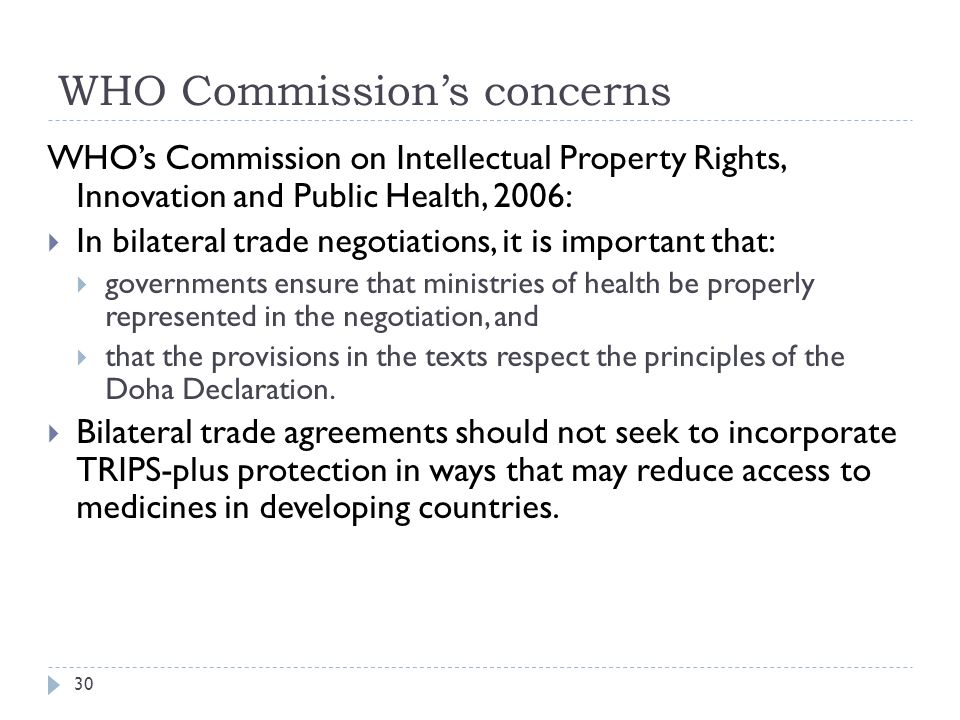 WHO Commissions concerns 30 WHOs Commission on Intellectual Property Rights, Innovation and Public Health, 2006: In bilateral trade negotiations, it is important that: governments ensure that ministries of health be properly represented in the negotiation, and that the provisions in the texts respect the principles of the Doha Declaration.