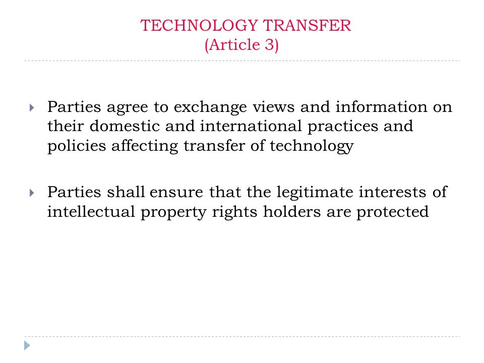 TECHNOLOGY TRANSFER (Article 3) Parties agree to exchange views and information on their domestic and international practices and policies affecting transfer of technology Parties shall ensure that the legitimate interests of intellectual property rights holders are protected