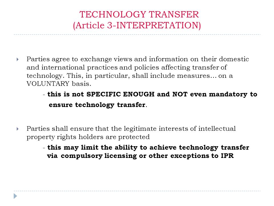 TECHNOLOGY TRANSFER (Article 3-INTERPRETATION) Parties agree to exchange views and information on their domestic and international practices and policies affecting transfer of technology.