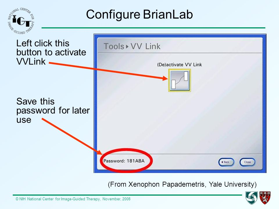 © NIH National Center for Image-Guided Therapy, November, 2008 Configure BrianLab (From Xenophon Papademetris, Yale University) Left click this button to activate VVLink Save this password for later use