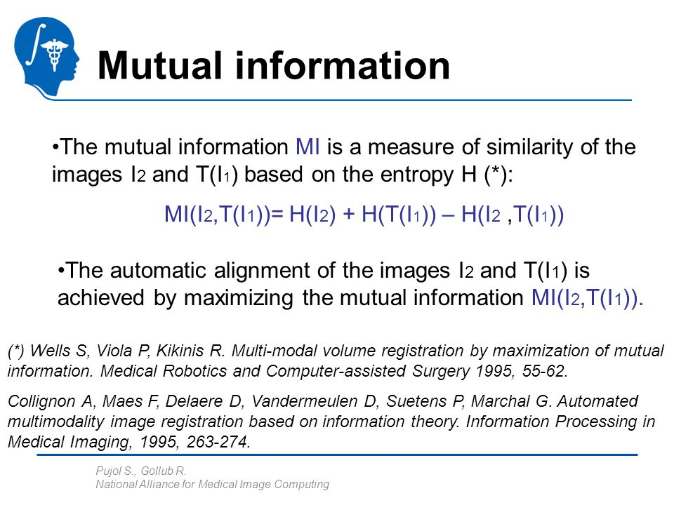 Pujol S., Gollub R. National Alliance for Medical Image Computing Mutual information The mutual information MI is a measure of similarity of the image