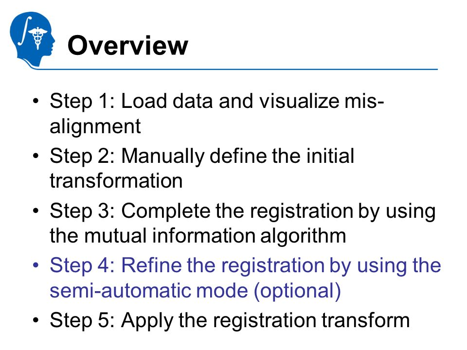 Pujol S., Gollub R. National Alliance for Medical Image Computing Overview Step 1: Load data and visualize mis- alignment Step 2: Manually define the