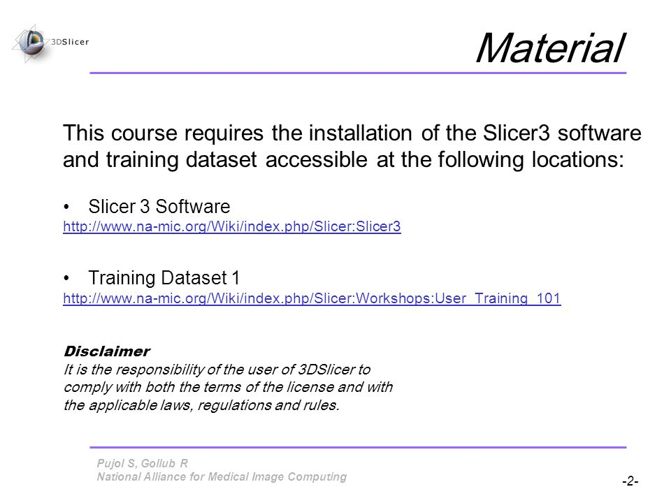 Pujol S, Gollub R -2- National Alliance for Medical Image Computing Material This course requires the installation of the Slicer3 software and training dataset accessible at the following locations: Slicer 3 Software http://www.na-mic.org/Wiki/index.php/Slicer:Slicer3 Training Dataset 1 http://www.na-mic.org/Wiki/index.php/Slicer:Workshops:User_Training_101 Disclaimer It is the responsibility of the user of 3DSlicer to comply with both the terms of the license and with the applicable laws, regulations and rules.