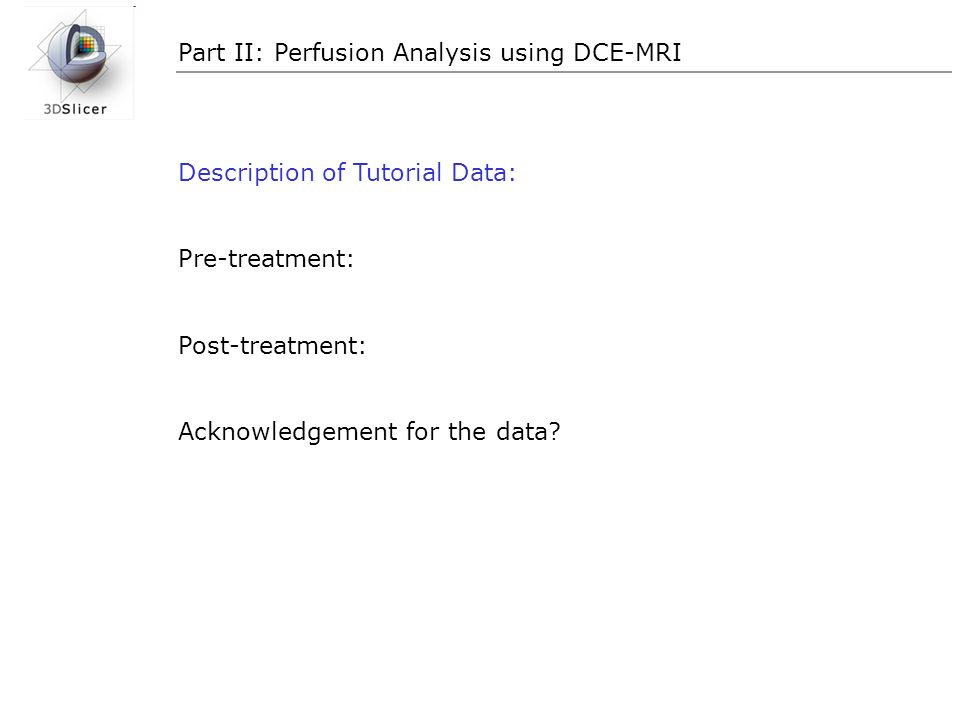 Part II: Perfusion Analysis using DCE-MRI Description of Tutorial Data: Pre-treatment: Post-treatment: Acknowledgement for the data?