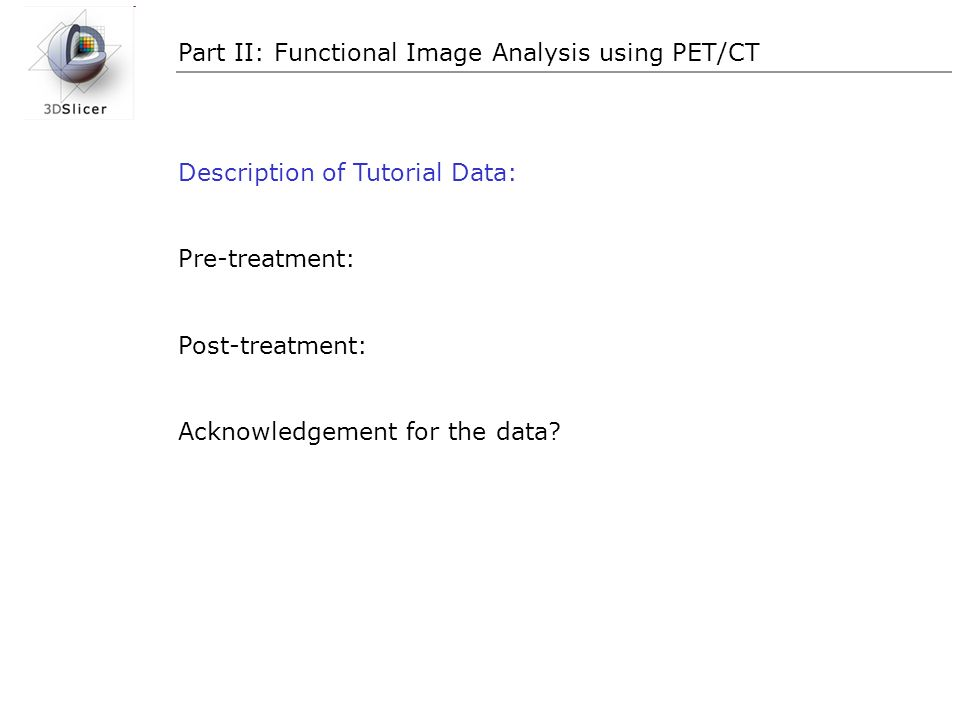 Part II: Functional Image Analysis using PET/CT Description of Tutorial Data: Pre-treatment: Post-treatment: Acknowledgement for the data?