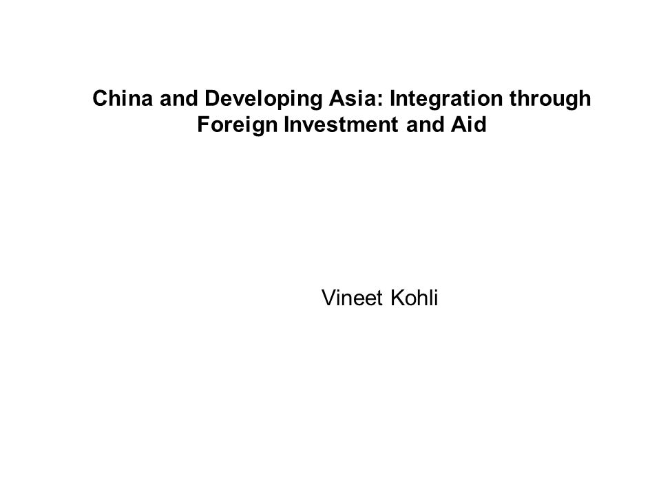 China and Developing Asia: Integration through Foreign Investment and Aid Vineet Kohli