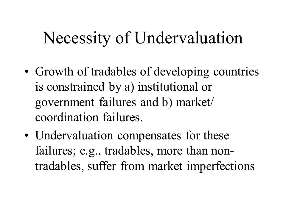 Necessity of Undervaluation Growth of tradables of developing countries is constrained by a) institutional or government failures and b) market/ coord