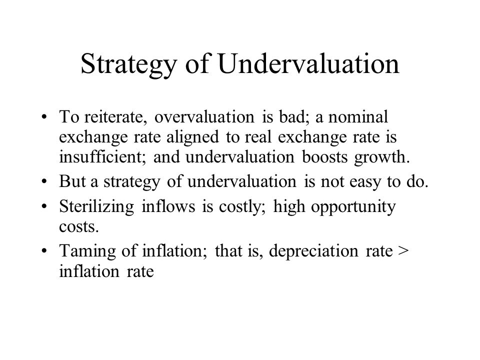 Strategy of Undervaluation To reiterate, overvaluation is bad; a nominal exchange rate aligned to real exchange rate is insufficient; and undervaluati