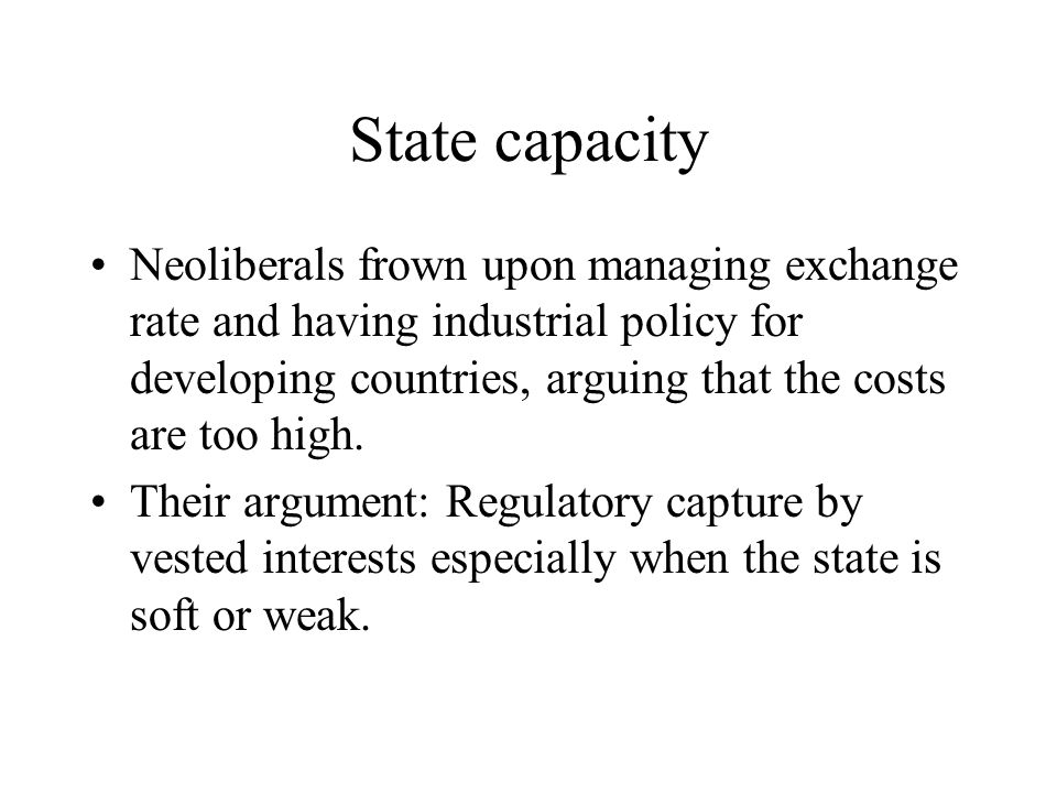 State capacity Neoliberals frown upon managing exchange rate and having industrial policy for developing countries, arguing that the costs are too hig