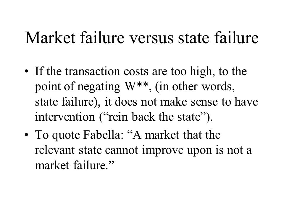 Market failure versus state failure If the transaction costs are too high, to the point of negating W**, (in other words, state failure), it does not