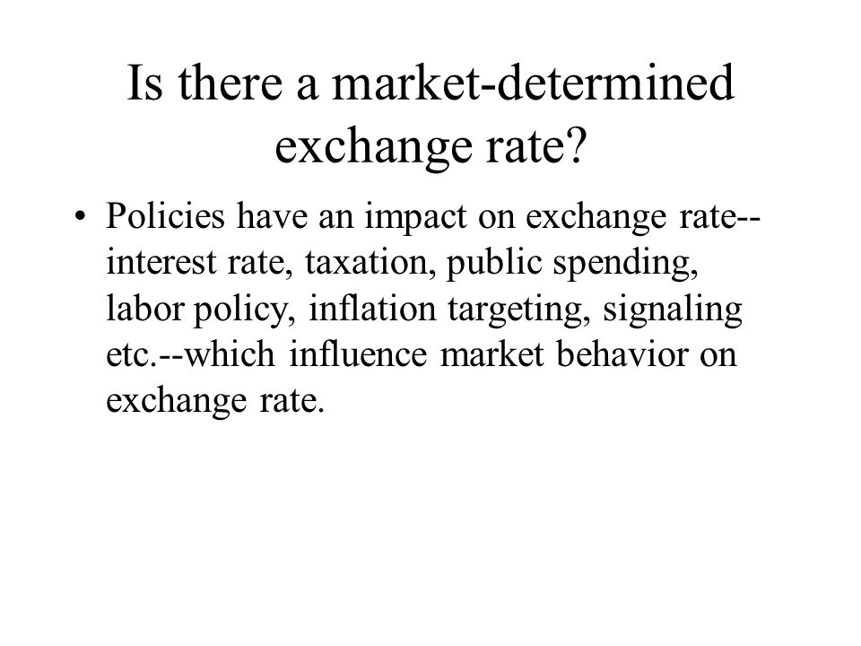 Is there a market-determined exchange rate? Policies have an impact on exchange rate-- interest rate, taxation, public spending, labor policy, inflati