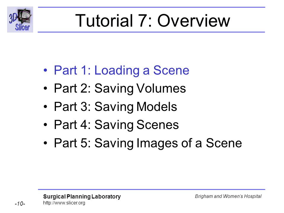 Surgical Planning Laboratory http://www.slicer.org -10- Brigham and Womens Hospital Tutorial 7: Overview Part 1: Loading a Scene Part 2: Saving Volumes Part 3: Saving Models Part 4: Saving Scenes Part 5: Saving Images of a Scene