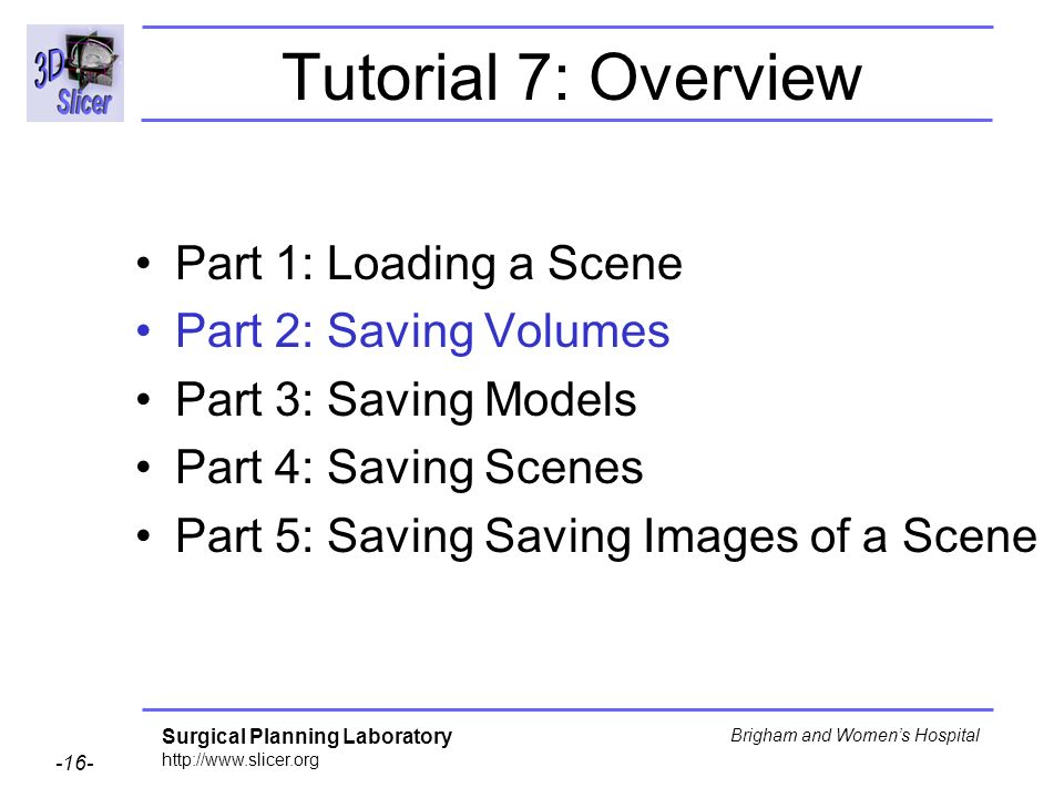 Surgical Planning Laboratory http://www.slicer.org -16- Brigham and Womens Hospital Tutorial 7: Overview Part 1: Loading a Scene Part 2: Saving Volumes Part 3: Saving Models Part 4: Saving Scenes Part 5: Saving Saving Images of a Scene