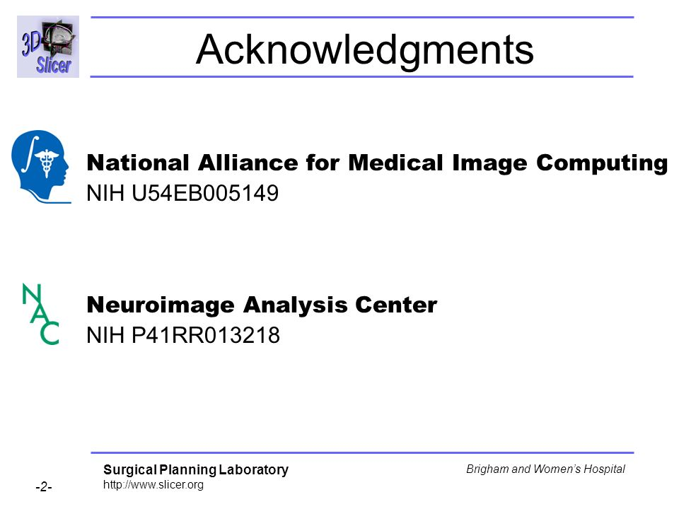 Surgical Planning Laboratory http://www.slicer.org -2- Brigham and Womens Hospital Acknowledgments National Alliance for Medical Image Computing NIH U54EB005149 Neuroimage Analysis Center NIH P41RR013218