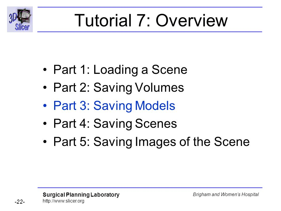 Surgical Planning Laboratory http://www.slicer.org -22- Brigham and Womens Hospital Tutorial 7: Overview Part 1: Loading a Scene Part 2: Saving Volumes Part 3: Saving Models Part 4: Saving Scenes Part 5: Saving Images of the Scene