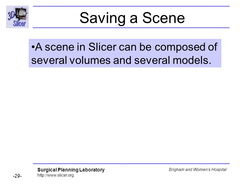 Surgical Planning Laboratory http://www.slicer.org -29- Brigham and Womens Hospital Saving a Scene A scene in Slicer can be composed of several volumes and several models.