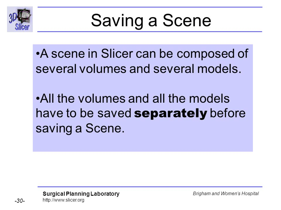 Surgical Planning Laboratory http://www.slicer.org -30- Brigham and Womens Hospital Saving a Scene A scene in Slicer can be composed of several volumes and several models.