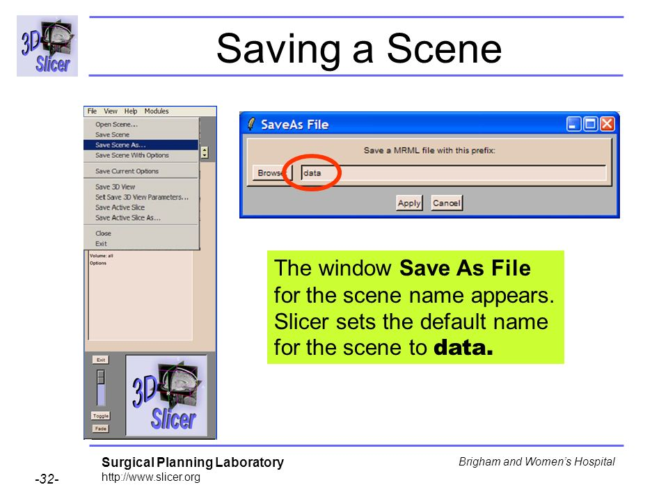 Surgical Planning Laboratory http://www.slicer.org -32- Brigham and Womens Hospital Saving a Scene The window Save As File for the scene name appears.
