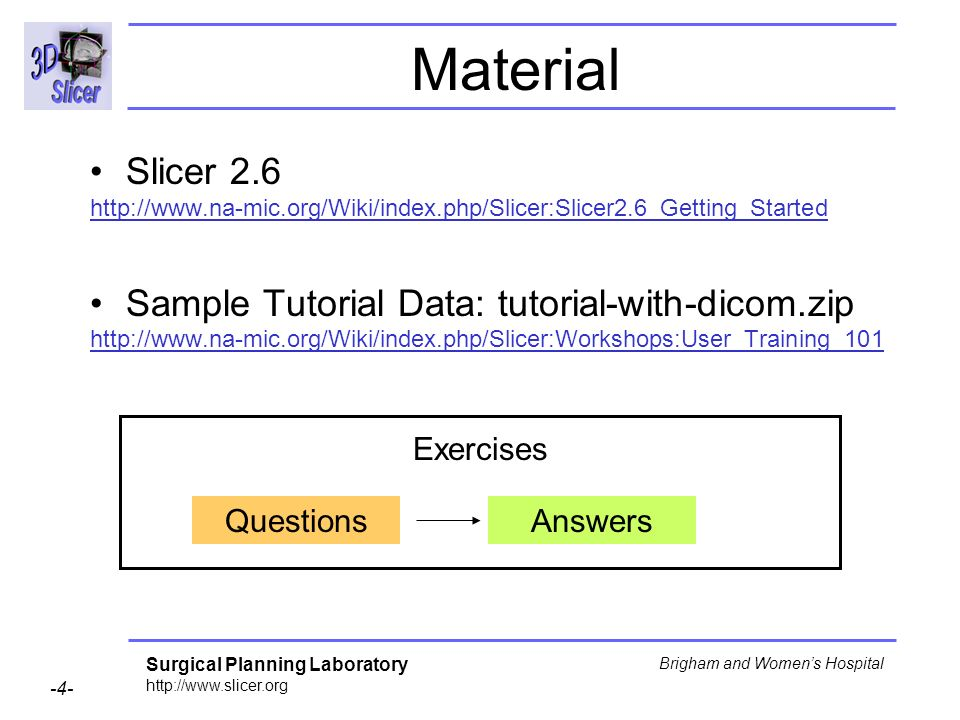 Surgical Planning Laboratory http://www.slicer.org -4- Brigham and Womens Hospital Material QuestionsAnswers Exercises Slicer 2.6 http://www.na-mic.org/Wiki/index.php/Slicer:Slicer2.6_Getting_Started Sample Tutorial Data: tutorial-with-dicom.zip http://www.na-mic.org/Wiki/index.php/Slicer:Workshops:User_Training_101
