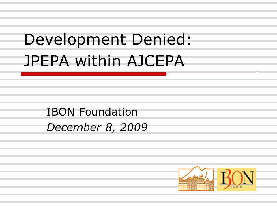 Development Denied: JPEPA within AJCEPA IBON Foundation December 8, 2009