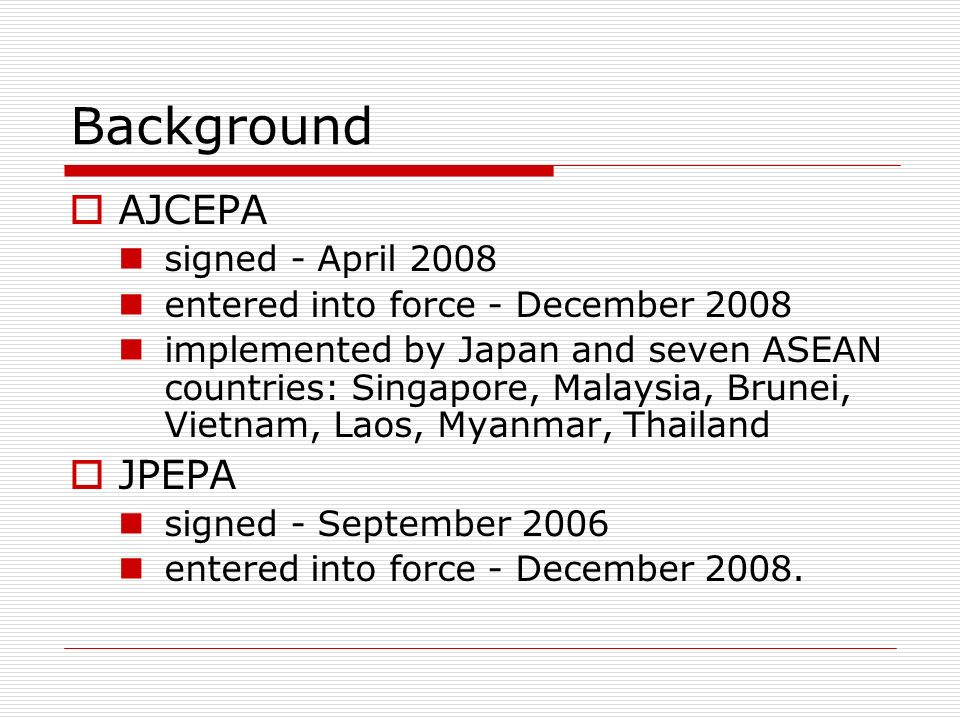 Background AJCEPA signed - April 2008 entered into force - December 2008 implemented by Japan and seven ASEAN countries: Singapore, Malaysia, Brunei, Vietnam, Laos, Myanmar, Thailand JPEPA signed - September 2006 entered into force - December 2008.