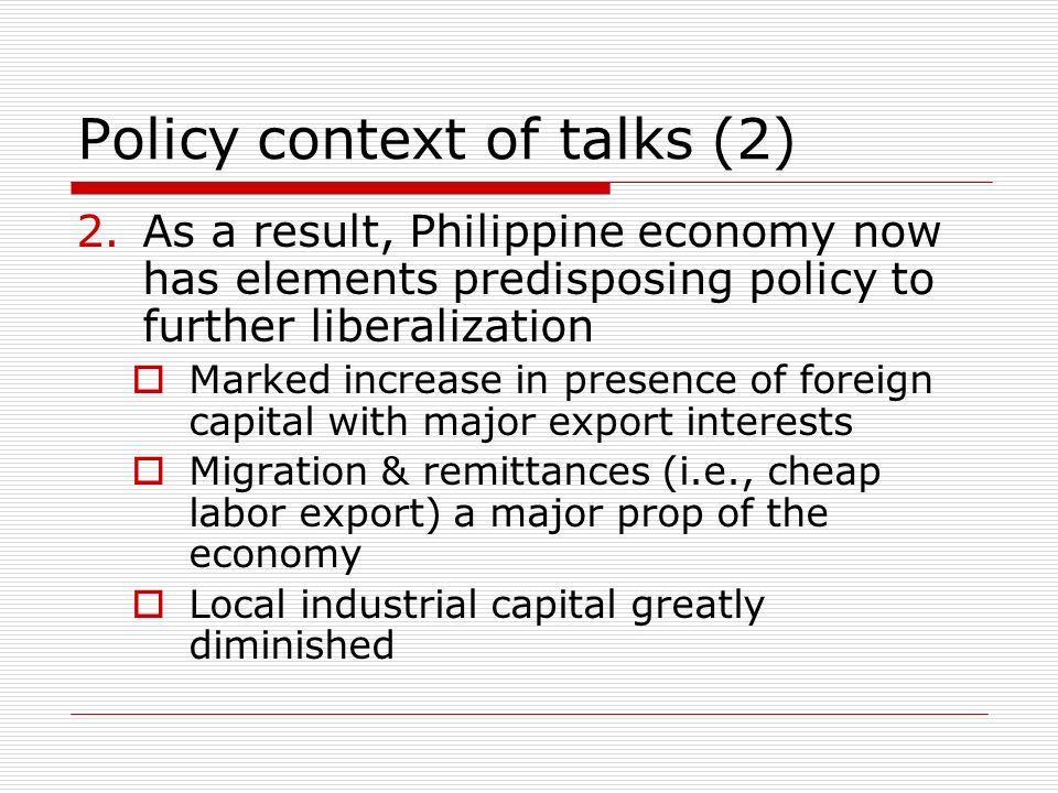 Policy context of talks (2) 2.As a result, Philippine economy now has elements predisposing policy to further liberalization Marked increase in presence of foreign capital with major export interests Migration & remittances (i.e., cheap labor export) a major prop of the economy Local industrial capital greatly diminished